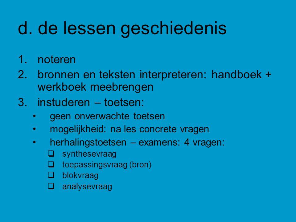 d. de lessen geschiedenis 1.noteren 2.bronnen en teksten interpreteren: handboek + werkboek meebrengen 3.instuderen – toetsen: geen onverwachte toetse