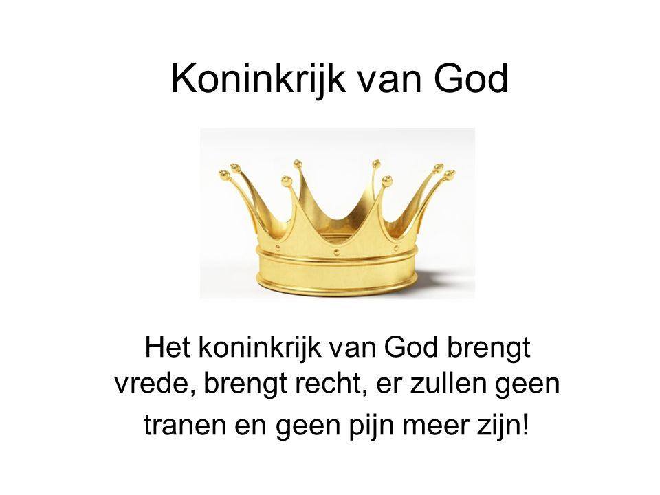Koninkrijk van God Het koninkrijk van God brengt vrede, brengt recht, er zullen geen tranen en geen pijn meer zijn!