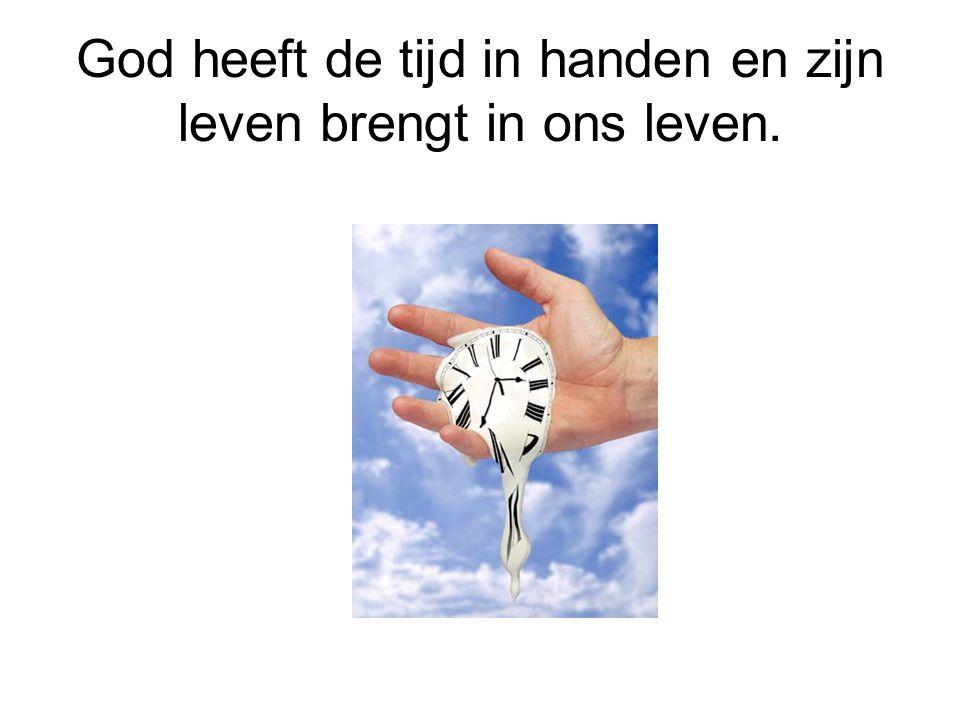 God heeft de tijd in handen en zijn leven brengt in ons leven.