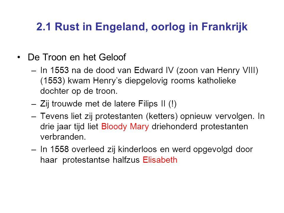 2.1 Rust in Engeland, oorlog in Frankrijk De Troon en het Geloof –In 1553 na de dood van Edward IV (zoon van Henry VIII) (1553) kwam Henry's diepgelovig rooms katholieke dochter op de troon.