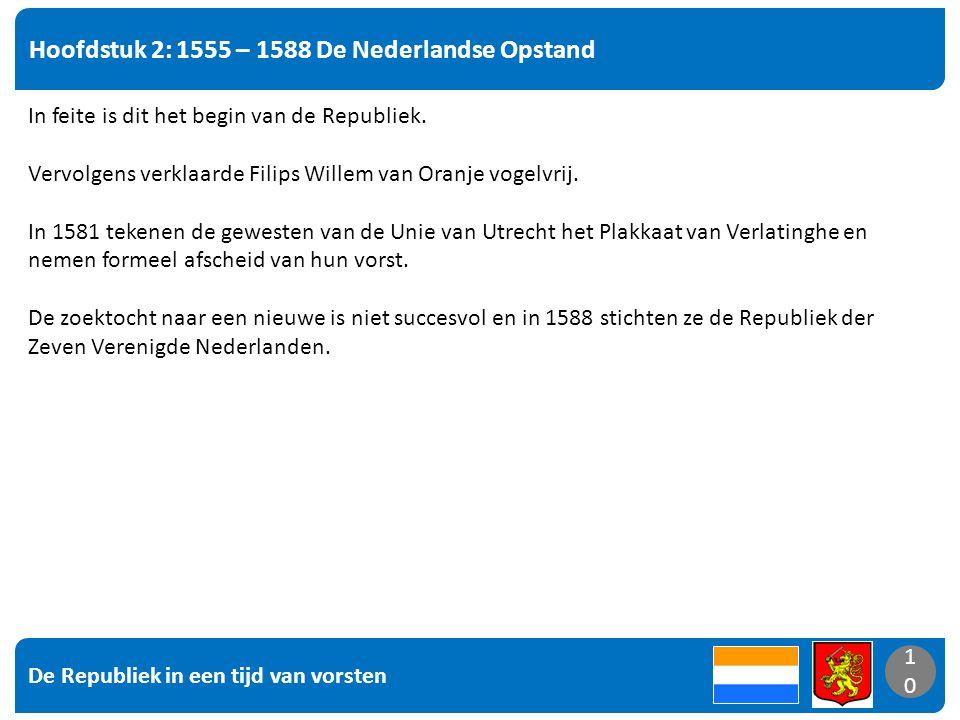 De Republiek in een tijd van vorsten 10 Hoofdstuk 2: 1555 – 1588 De Nederlandse Opstand 10 In feite is dit het begin van de Republiek.