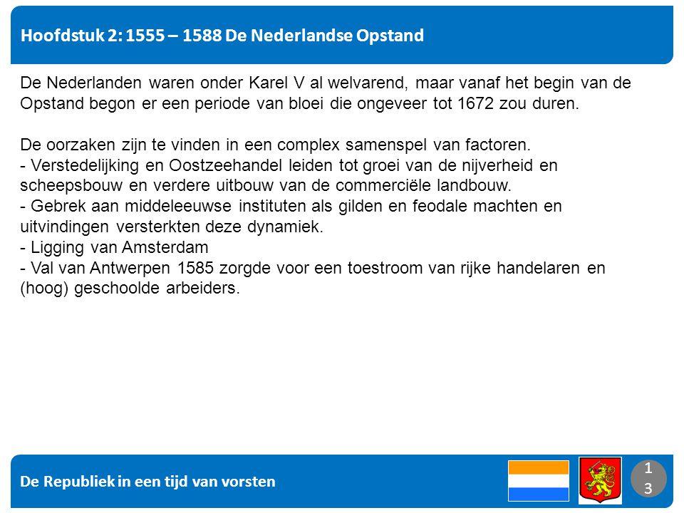 De Republiek in een tijd van vorsten 13 Hoofdstuk 2: 1555 – 1588 De Nederlandse Opstand 13 De Nederlanden waren onder Karel V al welvarend, maar vanaf het begin van de Opstand begon er een periode van bloei die ongeveer tot 1672 zou duren.
