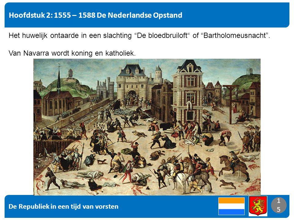 De Republiek in een tijd van vorsten 15 Hoofdstuk 2: 1555 – 1588 De Nederlandse Opstand 15 Het huwelijk ontaarde in een slachting De bloedbruiloft of Bartholomeusnacht .