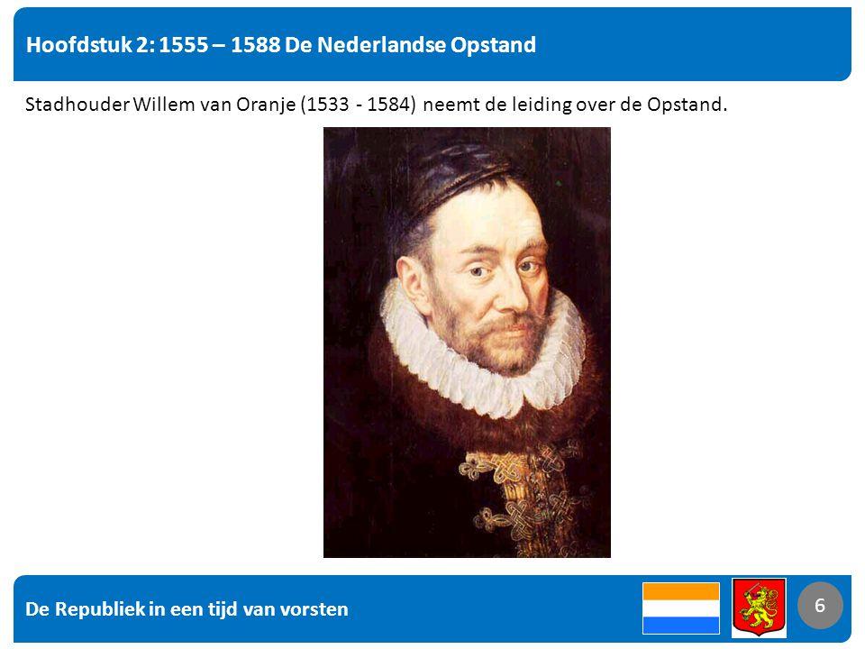 De Republiek in een tijd van vorsten 6 Hoofdstuk 2: 1555 – 1588 De Nederlandse Opstand 6 Stadhouder Willem van Oranje (1533 - 1584) neemt de leiding over de Opstand.