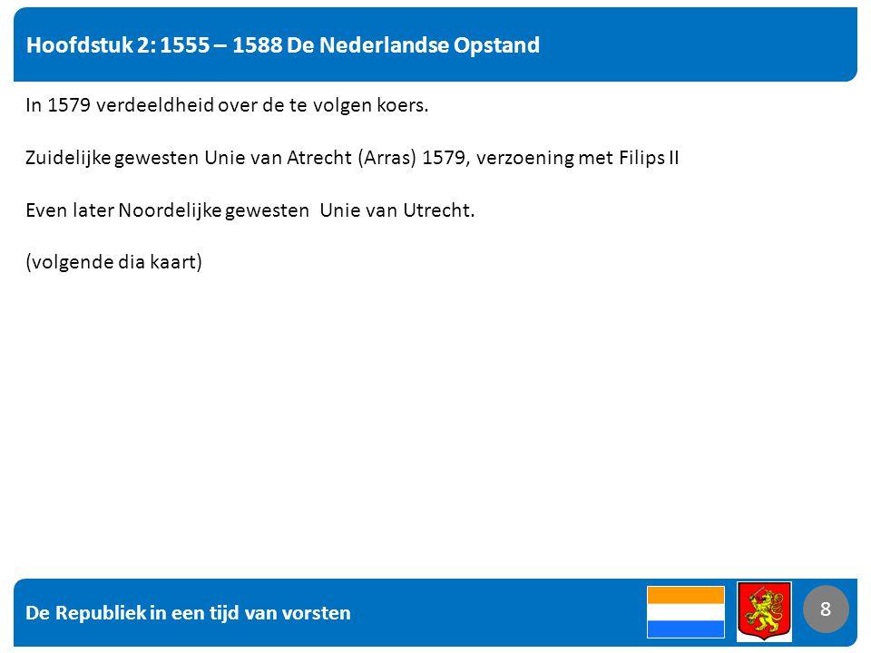 De Republiek in een tijd van vorsten 8 Hoofdstuk 2: 1555 – 1588 De Nederlandse Opstand 8 In 1579 verdeeldheid over de te volgen koers.