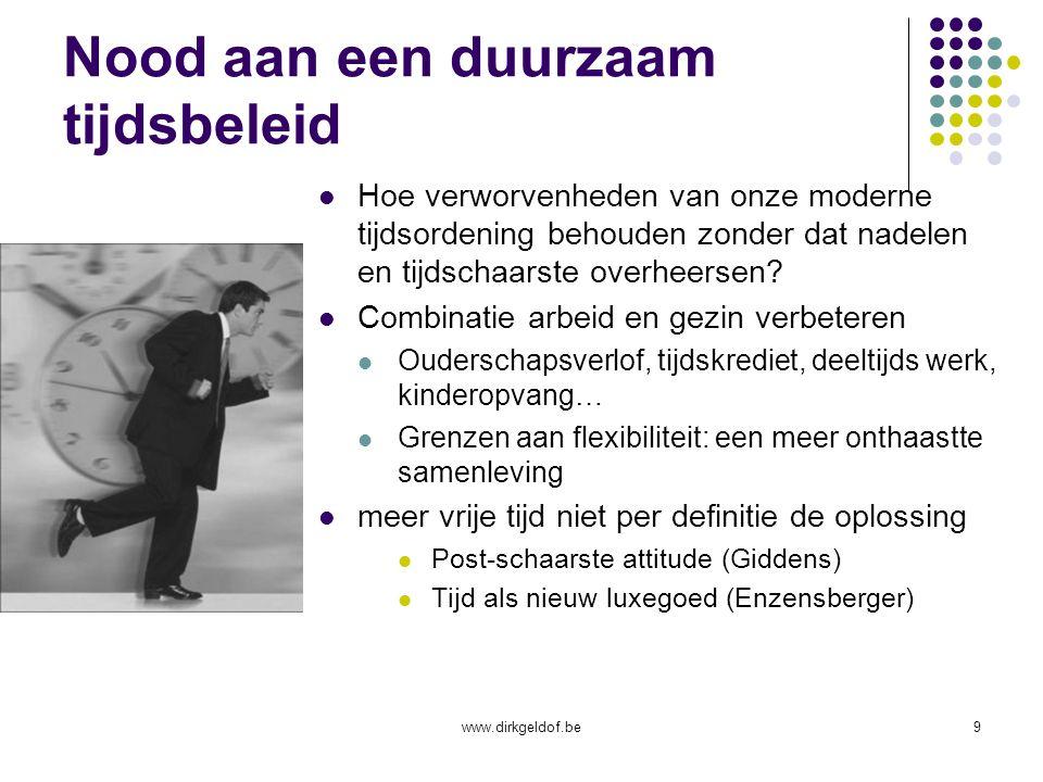 www.dirkgeldof.be9 Nood aan een duurzaam tijdsbeleid Hoe verworvenheden van onze moderne tijdsordening behouden zonder dat nadelen en tijdschaarste overheersen.