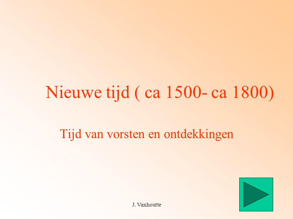 J. Vanhoutte1 Nieuwe tijd ( ca 1500- ca 1800) Tijd van vorsten en ontdekkingen