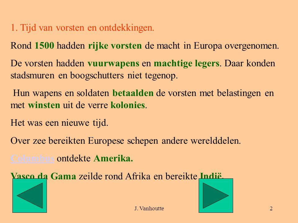 J. Vanhoutte2 1. Tijd van vorsten en ontdekkingen. Rond 1500 hadden rijke vorsten de macht in Europa overgenomen. De vorsten hadden vuurwapens en mach