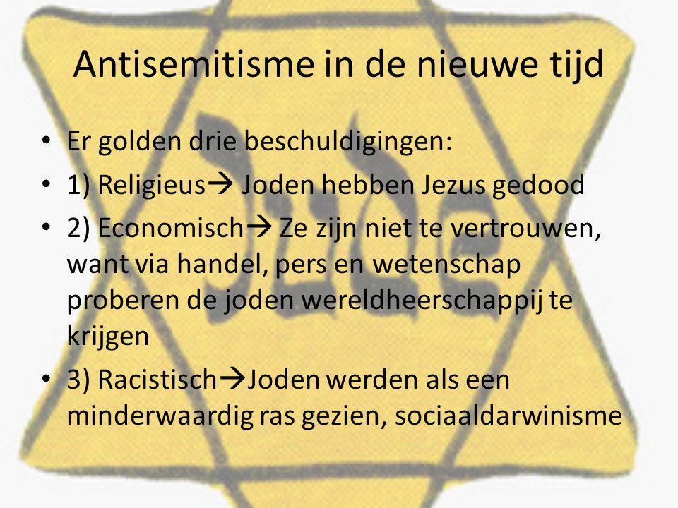 Antisemitisme in de nieuwe tijd Er golden drie beschuldigingen: 1) Religieus  Joden hebben Jezus gedood 2) Economisch  Ze zijn niet te vertrouwen, want via handel, pers en wetenschap proberen de joden wereldheerschappij te krijgen 3) Racistisch  Joden werden als een minderwaardig ras gezien, sociaaldarwinisme
