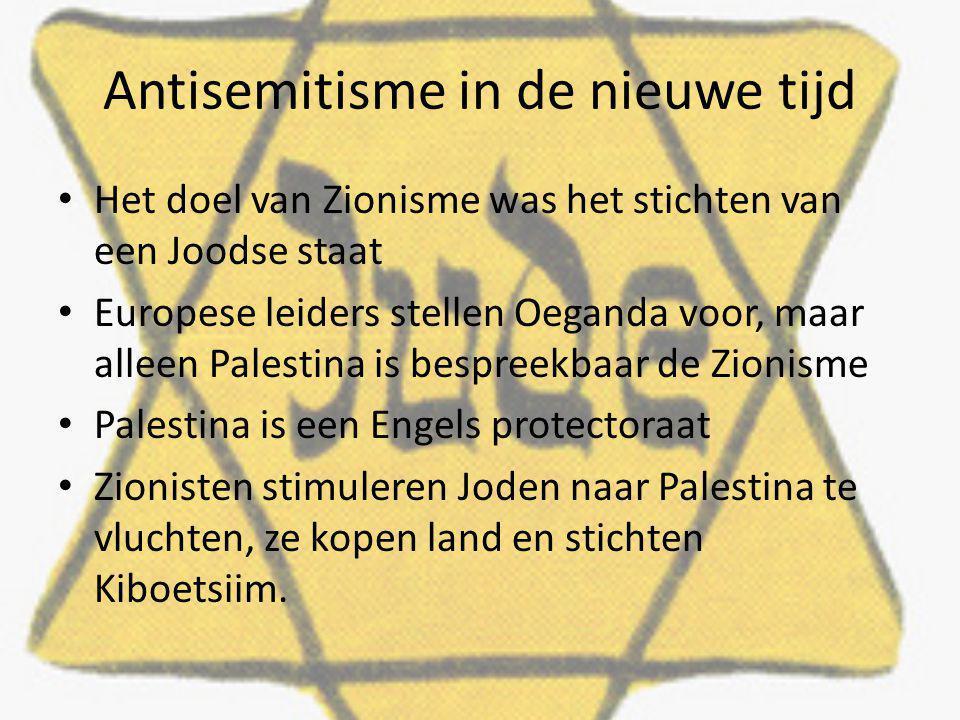 Antisemitisme in de nieuwe tijd Het doel van Zionisme was het stichten van een Joodse staat Europese leiders stellen Oeganda voor, maar alleen Palestina is bespreekbaar de Zionisme Palestina is een Engels protectoraat Zionisten stimuleren Joden naar Palestina te vluchten, ze kopen land en stichten Kiboetsiim.