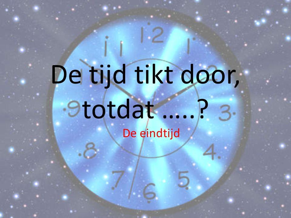 De tijd tikt door, totdat …..? De eindtijd