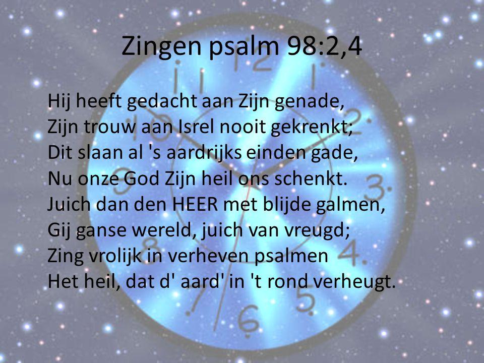 Zingen psalm 98:2,4 Hij heeft gedacht aan Zijn genade, Zijn trouw aan Isrel nooit gekrenkt; Dit slaan al 's aardrijks einden gade, Nu onze God Zijn he
