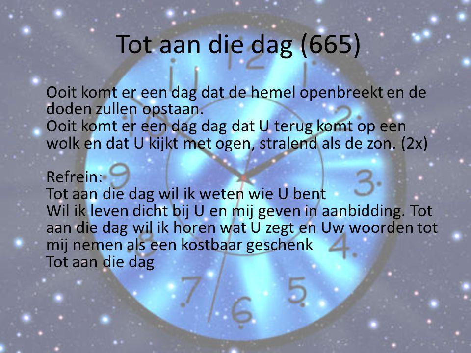 Tot aan die dag (665) Ooit komt er een dag dat de hemel openbreekt en de doden zullen opstaan. Ooit komt er een dag dag dat U terug komt op een wolk e