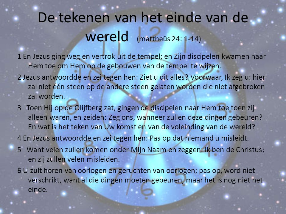 De tekenen van het einde van de wereld (mattheüs 24: 1-14) 1 En Jezus ging weg en vertrok uit de tempel; en Zijn discipelen kwamen naar Hem toe om Hem