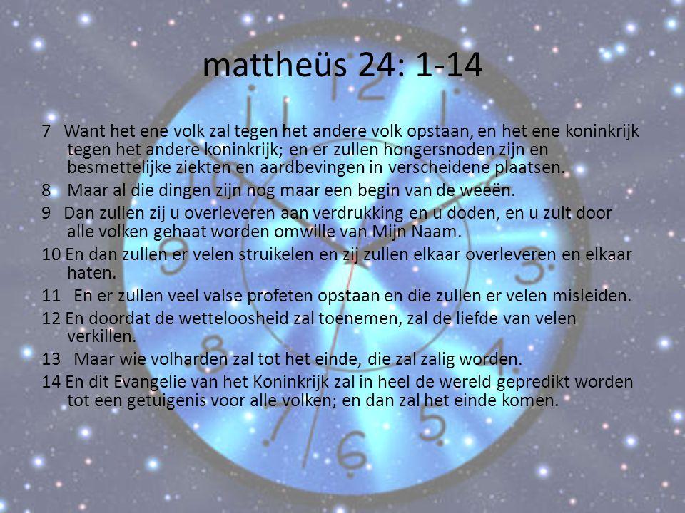 mattheüs 24: 1-14 7 Want het ene volk zal tegen het andere volk opstaan, en het ene koninkrijk tegen het andere koninkrijk; en er zullen hongersnoden