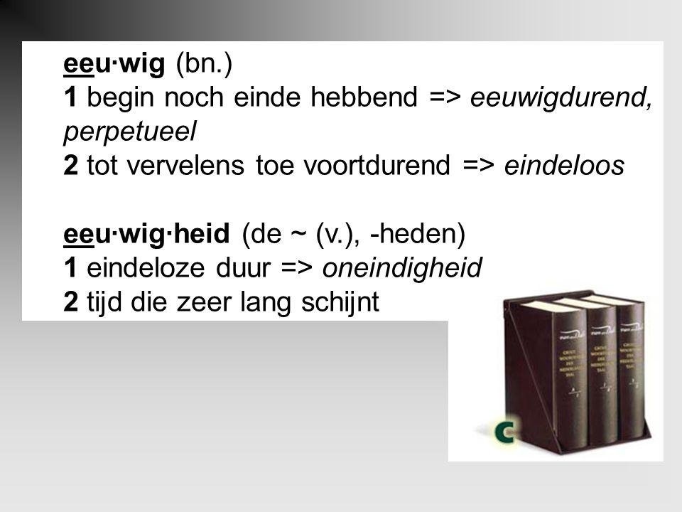 eeu·wig (bn.) 1 begin noch einde hebbend => eeuwigdurend, perpetueel 2 tot vervelens toe voortdurend => eindeloos eeu·wig·heid (de ~ (v.), -heden) 1 eindeloze duur => oneindigheid 2 tijd die zeer lang schijnt