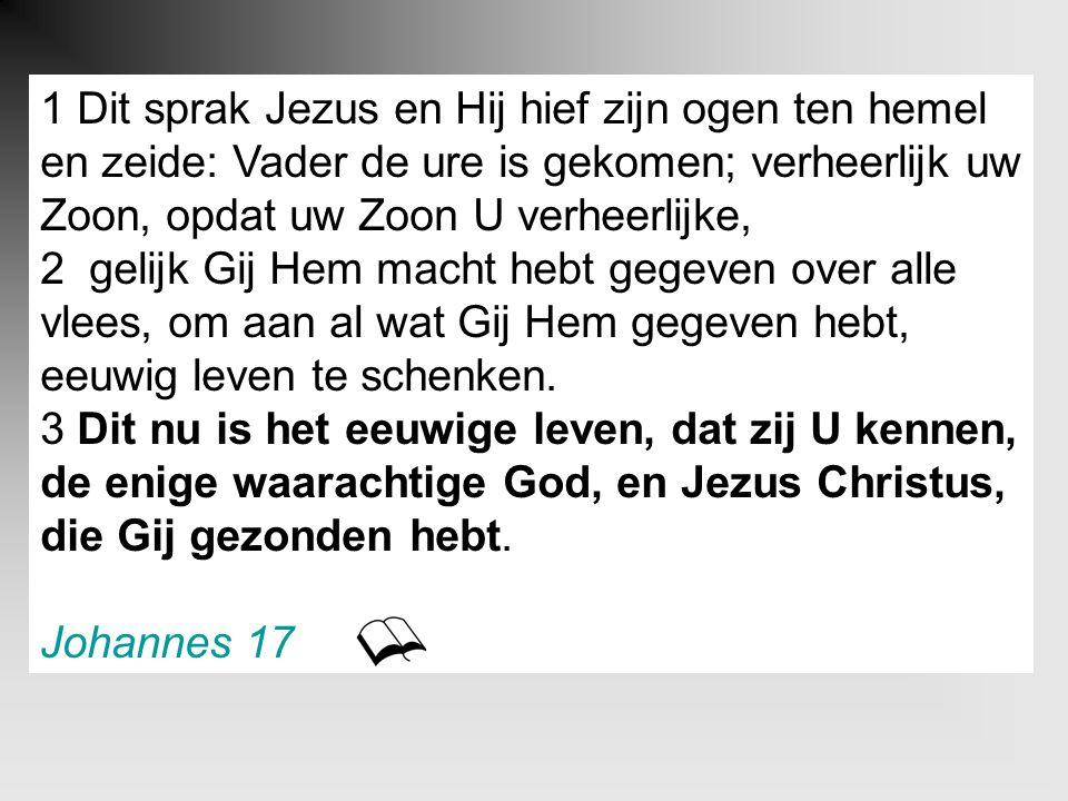 1 Dit sprak Jezus en Hij hief zijn ogen ten hemel en zeide: Vader de ure is gekomen; verheerlijk uw Zoon, opdat uw Zoon U verheerlijke, 2 gelijk Gij H