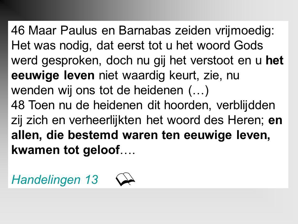 46 Maar Paulus en Barnabas zeiden vrijmoedig: Het was nodig, dat eerst tot u het woord Gods werd gesproken, doch nu gij het verstoot en u het eeuwige leven niet waardig keurt, zie, nu wenden wij ons tot de heidenen (…) 48 Toen nu de heidenen dit hoorden, verblijdden zij zich en verheerlijkten het woord des Heren; en allen, die bestemd waren ten eeuwige leven, kwamen tot geloof….