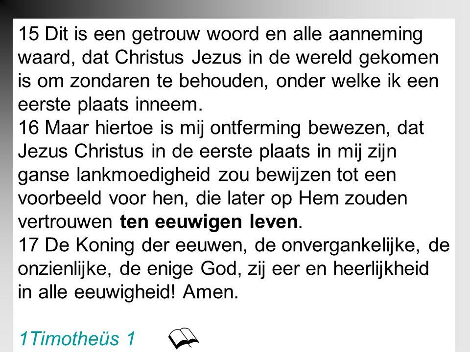 15 Dit is een getrouw woord en alle aanneming waard, dat Christus Jezus in de wereld gekomen is om zondaren te behouden, onder welke ik een eerste pla