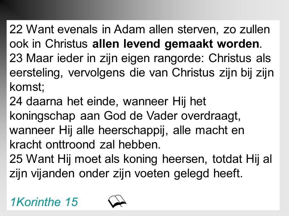 22 Want evenals in Adam allen sterven, zo zullen ook in Christus allen levend gemaakt worden. 23 Maar ieder in zijn eigen rangorde: Christus als eerst