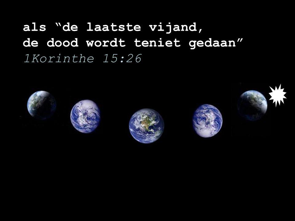 als de laatste vijand, de dood wordt teniet gedaan 1Korinthe 15:26