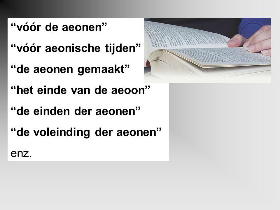 """""""vóór de aeonen"""" """"vóór aeonische tijden"""" """"de aeonen gemaakt"""" """"het einde van de aeoon"""" """"de einden der aeonen"""" """"de voleinding der aeonen"""" enz."""