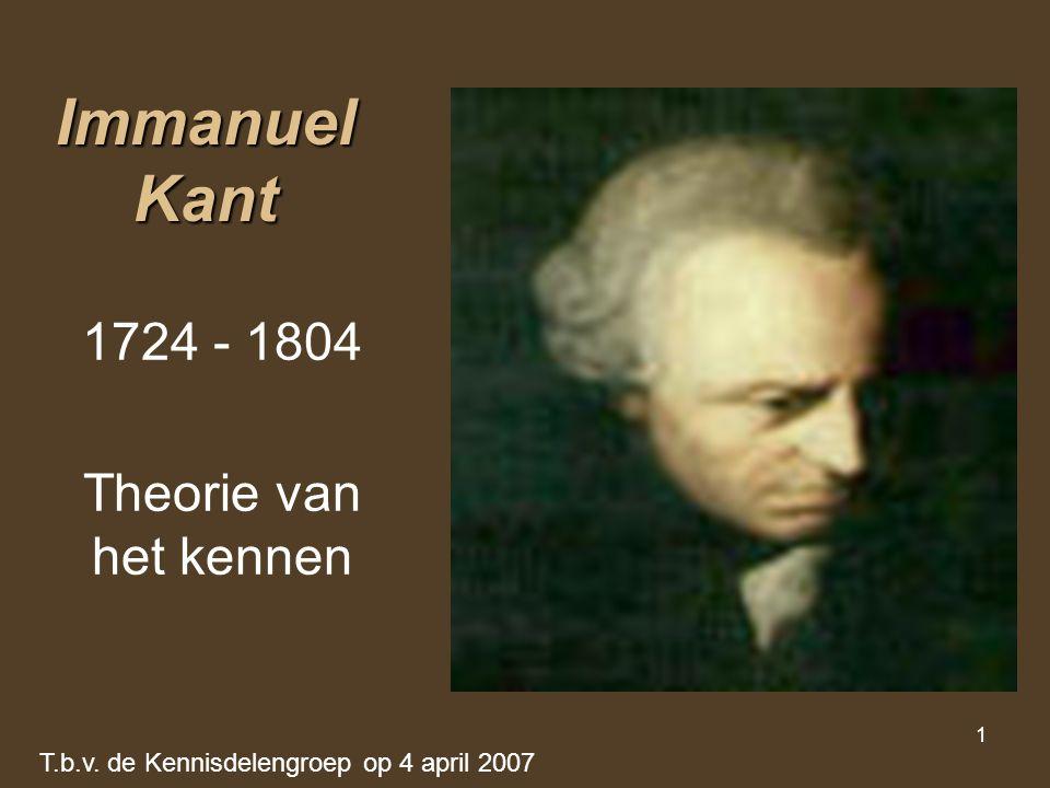 1 Immanuel Kant 1724 - 1804 Theorie van het kennen T.b.v. de Kennisdelengroep op 4 april 2007