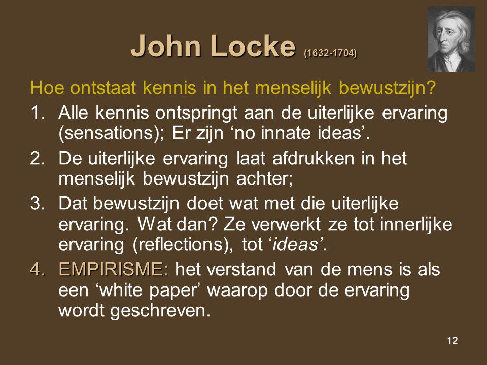 12 John Locke (1632-1704) Hoe ontstaat kennis in het menselijk bewustzijn? 1.Alle kennis ontspringt aan de uiterlijke ervaring (sensations); Er zijn '