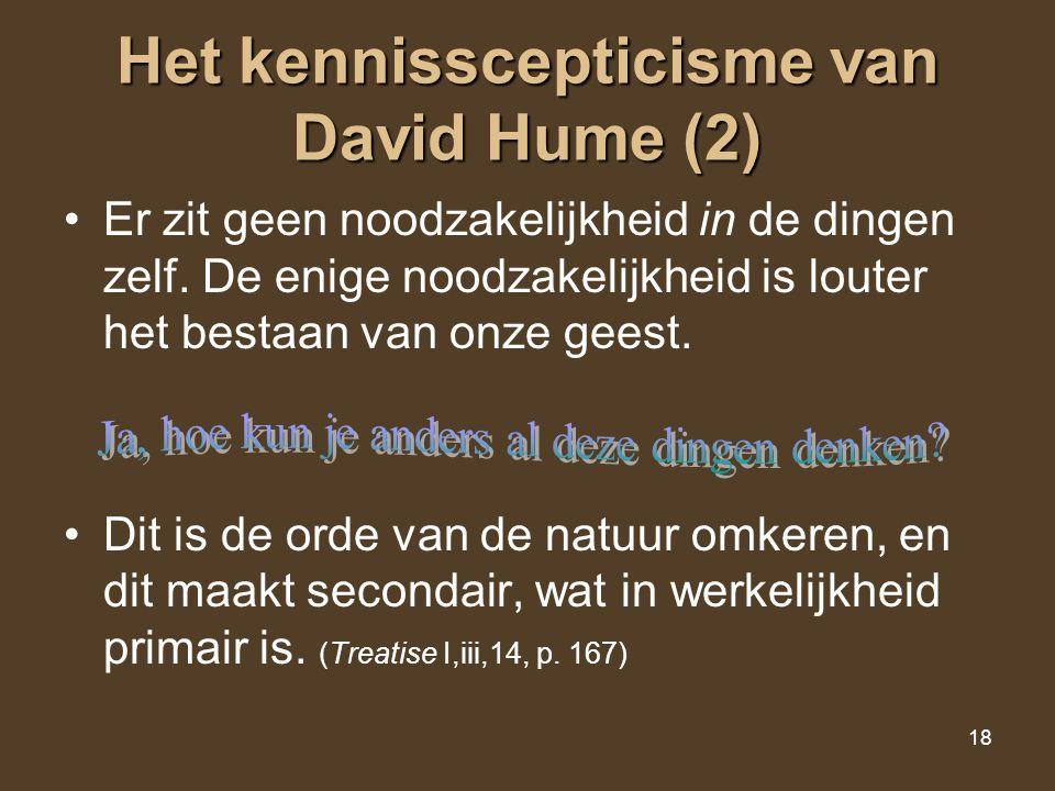 18 Het kennisscepticisme van David Hume (2) Er zit geen noodzakelijkheid in de dingen zelf. De enige noodzakelijkheid is louter het bestaan van onze g
