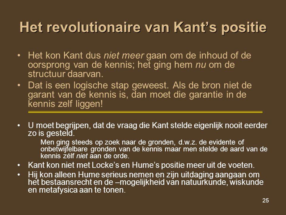 25 Het revolutionaire van Kant's positie Het kon Kant dus niet meer gaan om de inhoud of de oorsprong van de kennis; het ging hem nu om de structuur d