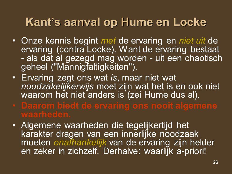26 Kant's aanval op Hume en Locke Onze kennis begint met de ervaring en niet uit de ervaring (contra Locke). Want de ervaring bestaat - als dat al gez