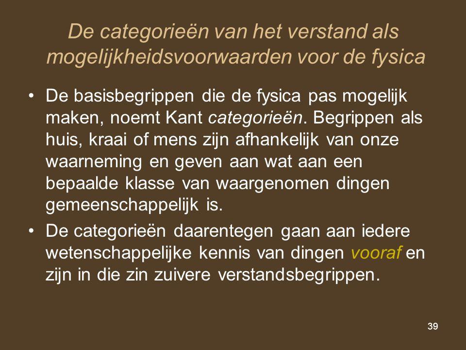 39 De categorieën van het verstand als mogelijkheidsvoorwaarden voor de fysica De basisbegrippen die de fysica pas mogelijk maken, noemt Kant categori