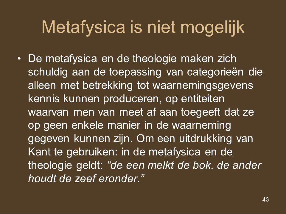 43 Metafysica is niet mogelijk De metafysica en de theologie maken zich schuldig aan de toepassing van categorieën die alleen met betrekking tot waarn
