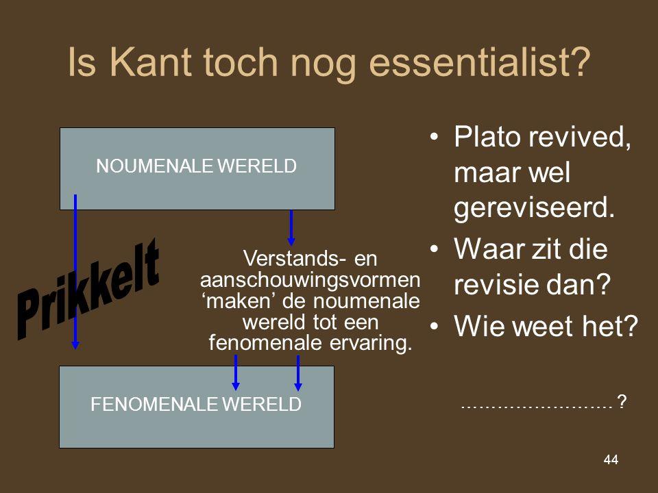 44 Is Kant toch nog essentialist? Plato revived, maar wel gereviseerd. Waar zit die revisie dan? Wie weet het? NOUMENALE WERELD FENOMENALE WERELD Vers