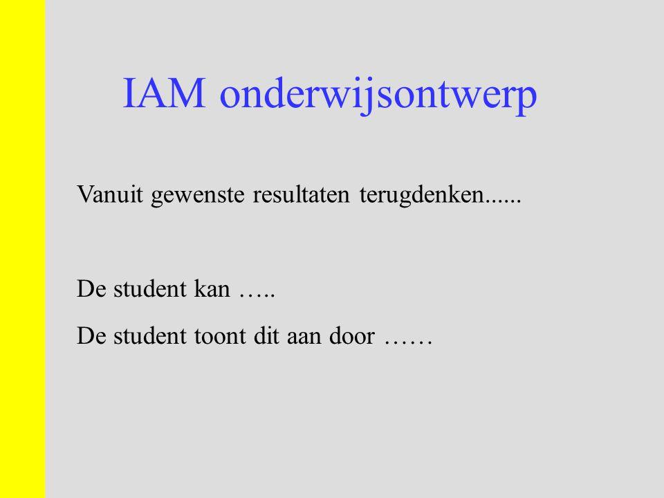 IAM onderwijsontwerp Vanuit gewenste resultaten terugdenken...... De student kan ….. De student toont dit aan door ……
