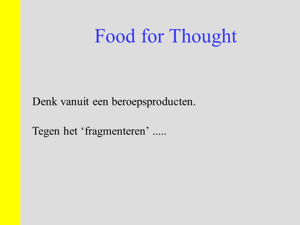 Food for Thought Denk vanuit een beroepsproducten. Tegen het 'fragmenteren'.....