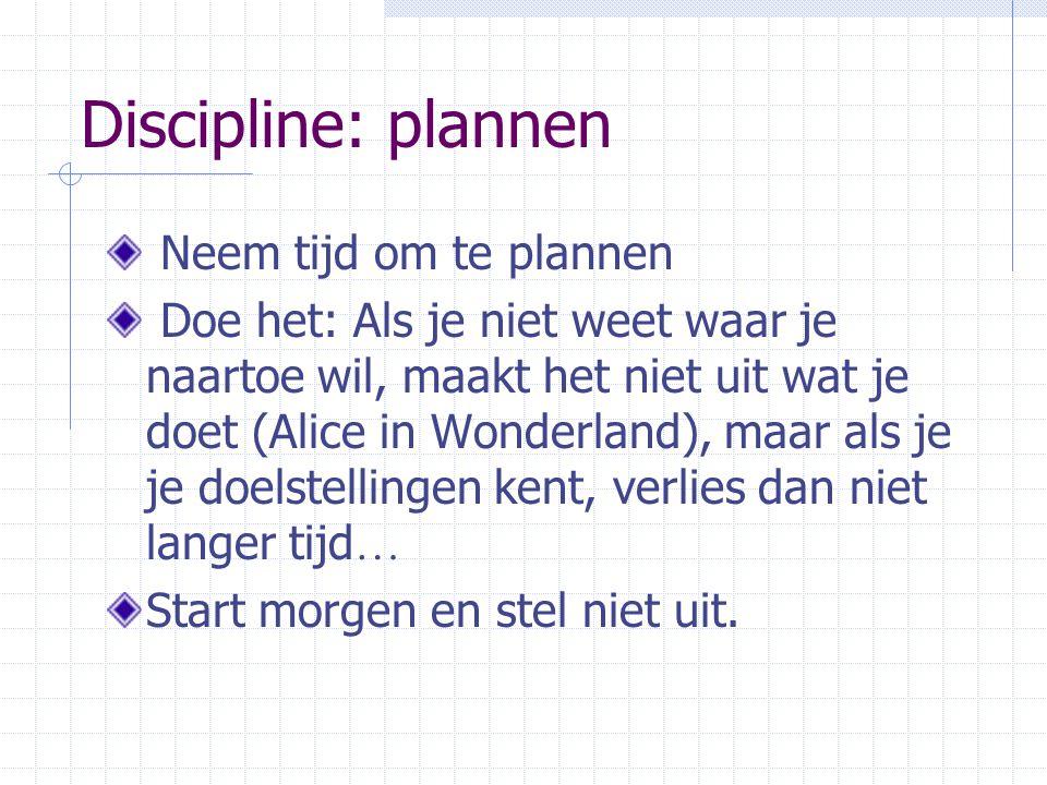 Discipline: plannen Neem tijd om te plannen Doe het: Als je niet weet waar je naartoe wil, maakt het niet uit wat je doet (Alice in Wonderland), maar