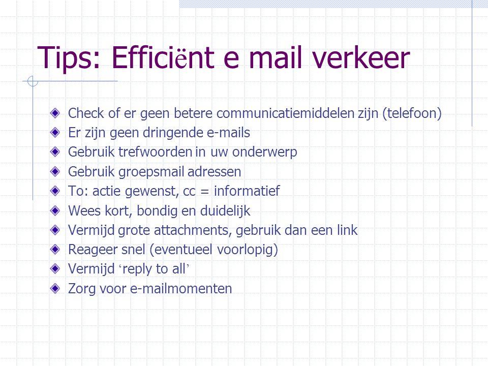 Tips: Effici ë nt e mail verkeer Check of er geen betere communicatiemiddelen zijn (telefoon) Er zijn geen dringende e-mails Gebruik trefwoorden in uw