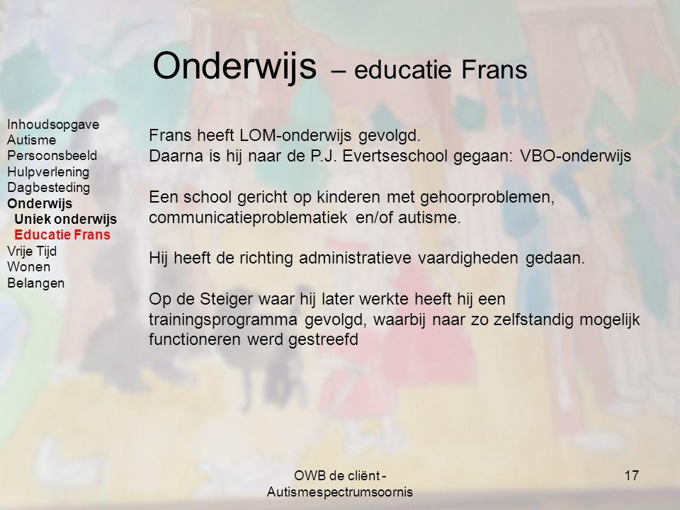 OWB de cliënt - Autismespectrumsoornis 17 Onderwijs – educatie Frans Frans heeft LOM-onderwijs gevolgd. Daarna is hij naar de P.J. Evertseschool gegaa
