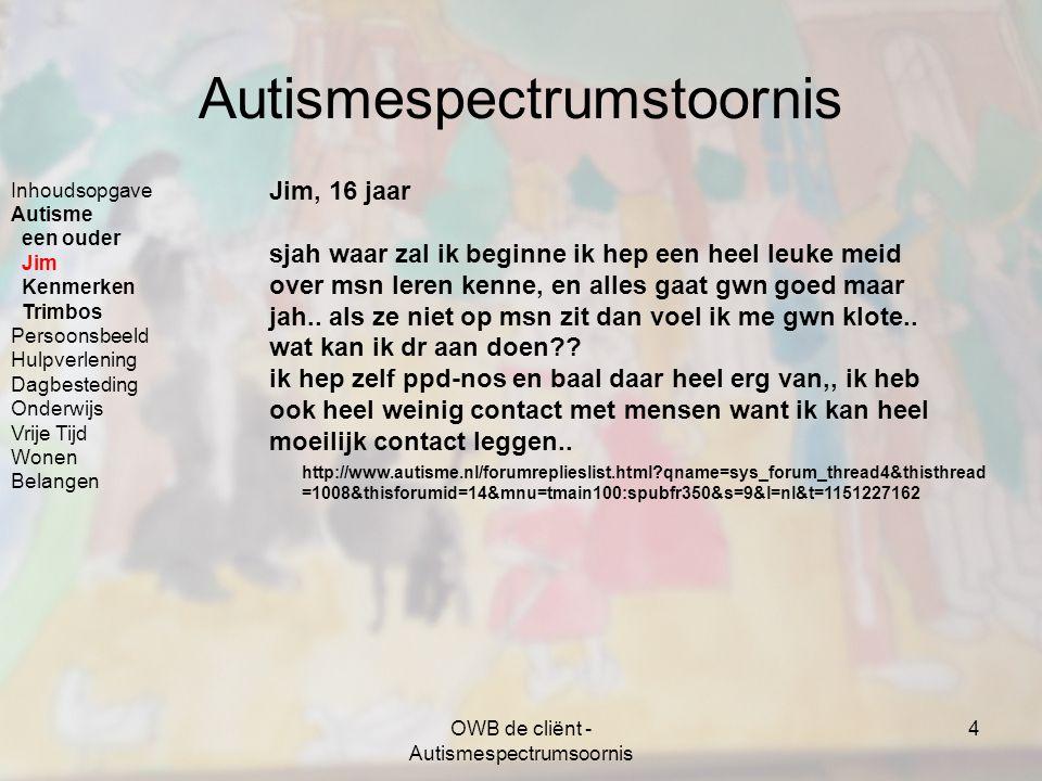OWB de cliënt - Autismespectrumsoornis 25 Belangen en informatie - bronnen Belangen familie www.autismeinfocentrum.nl (Het Autisme Info Centrum NVA is het informatie- en documentatiecentrum voor (ouders en partners van) mensen met autisme) Belangenverenigingen voor mensen met een autismespectrumstoornis www.autisme-nva.nl (Nederlandse Vereniging voor Autisme voor mensen met een aandoening uit het spectrum van autistische stoornissen) www.pasnederland.nl (Belangenvereniging voor en door normaal begaafde volwassen Personen uit het Autisme Spectrum) Inhoudsopgave Autisme Persoonsbeeld Hulpverlening Dagbesteding Onderwijs Vrije Tijd Wonen Belangen Bronnen Mantelzorg