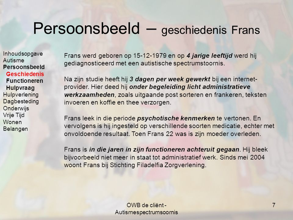 OWB de cliënt - Autismespectrumsoornis 7 Persoonsbeeld – geschiedenis Frans Frans werd geboren op 15-12-1979 en op 4 jarige leeftijd werd hij gediagno