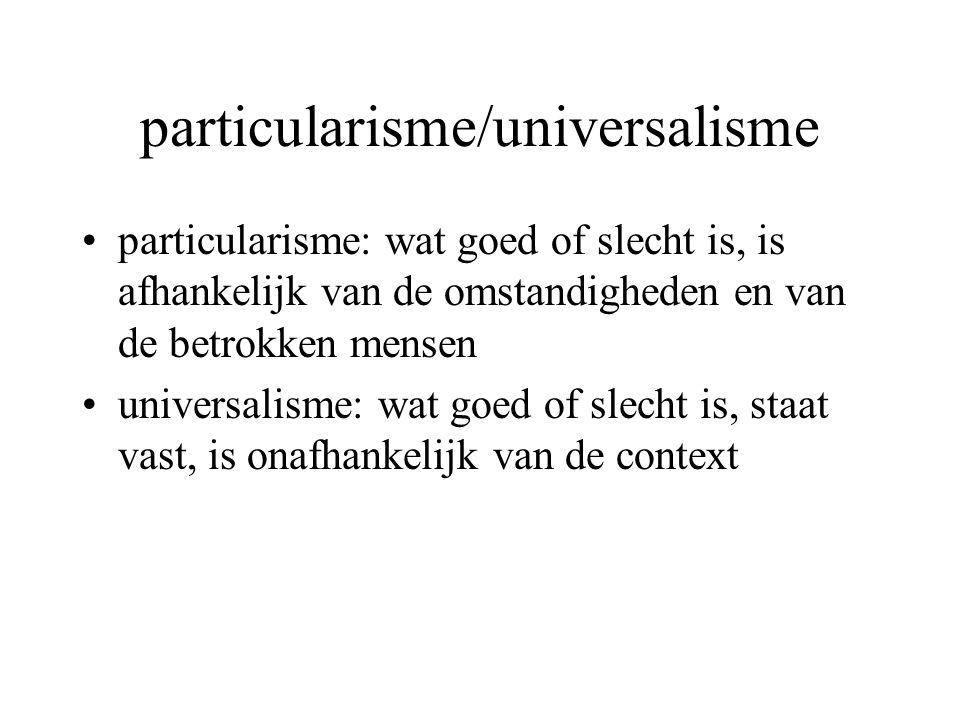 particularisme/universalisme particularisme: wat goed of slecht is, is afhankelijk van de omstandigheden en van de betrokken mensen universalisme: wat goed of slecht is, staat vast, is onafhankelijk van de context