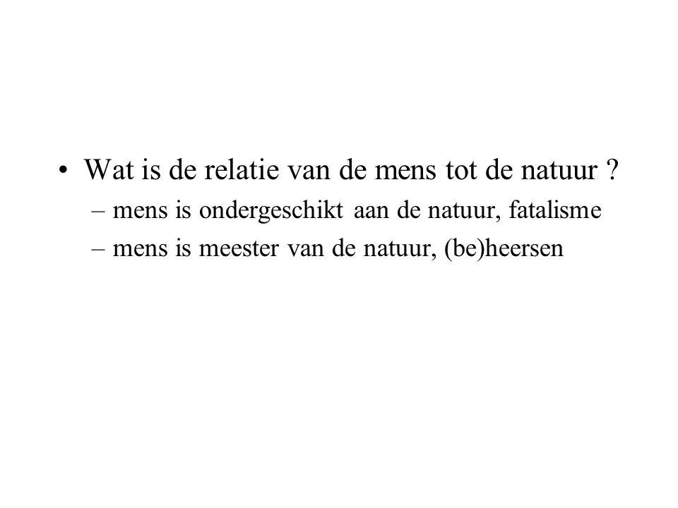 Wat is de relatie van de mens tot de natuur ? –mens is ondergeschikt aan de natuur, fatalisme –mens is meester van de natuur, (be)heersen