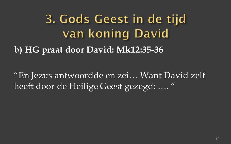 """b) HG praat door David: Mk12:35-36 """"En Jezus antwoordde en zei… Want David zelf heeft door de Heilige Geest gezegd: …. """" 10"""