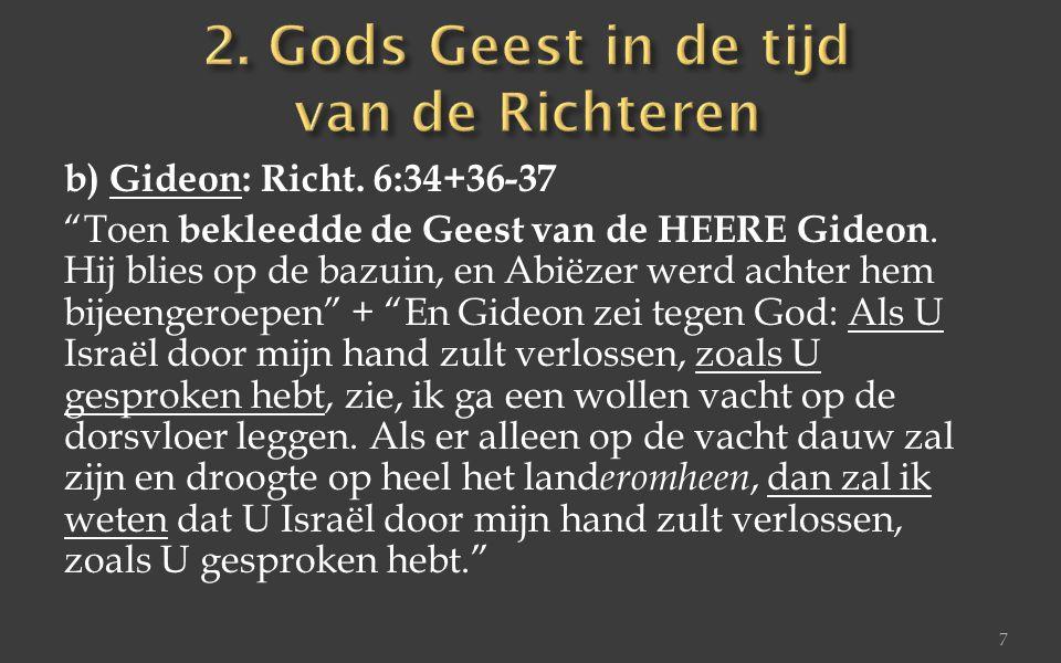 """b) Gideon: Richt. 6:34+36-37 """"Toen bekleedde de Geest van de HEERE Gideon. Hij blies op de bazuin, en Abiëzer werd achter hem bijeengeroepen"""" + """"En Gi"""