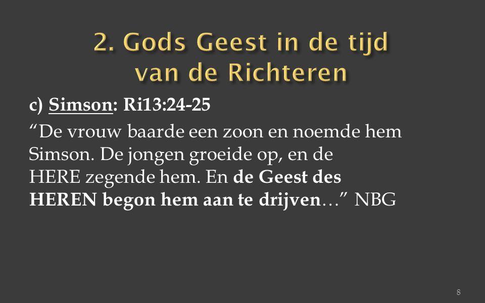 """c) Simson: Ri13:24-25 """"De vrouw baarde een zoon en noemde hem Simson. De jongen groeide op, en de HERE zegende hem. En de Geest des HEREN begon hem aa"""