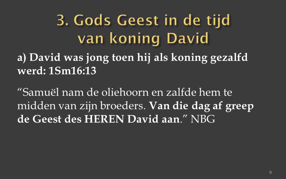 """a) David was jong toen hij als koning gezalfd werd: 1Sm16:13 """"Samuël nam de oliehoorn en zalfde hem te midden van zijn broeders. Van die dag af greep"""