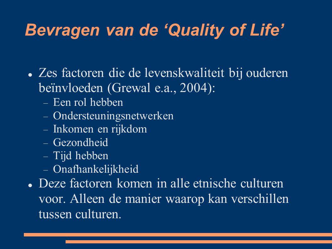 Bevragen van de 'Quality of Life' Zes factoren die de levenskwaliteit bij ouderen beïnvloeden (Grewal e.a., 2004):  Een rol hebben  Ondersteuningsnetwerken  Inkomen en rijkdom  Gezondheid  Tijd hebben  Onafhankelijkheid Deze factoren komen in alle etnische culturen voor.