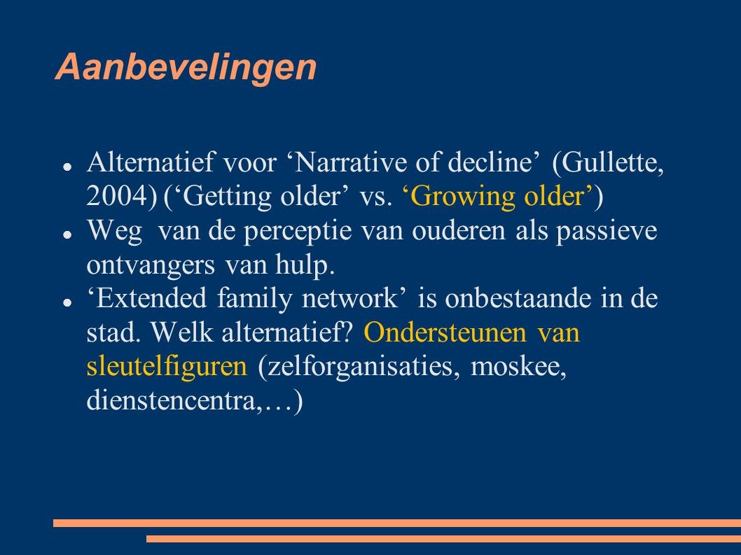 Aanbevelingen Alternatief voor 'Narrative of decline' (Gullette, 2004)‏ ('Getting older' vs. 'Growing older') Weg van de perceptie van ouderen als pas
