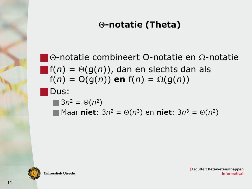 11 -notatie (Theta)  -notatie combineert O-notatie en -notatie  f(n) = (g(n)), dan en slechts dan als f(n) = O(g(n)) en f(n) = (g(n))  Dus: 